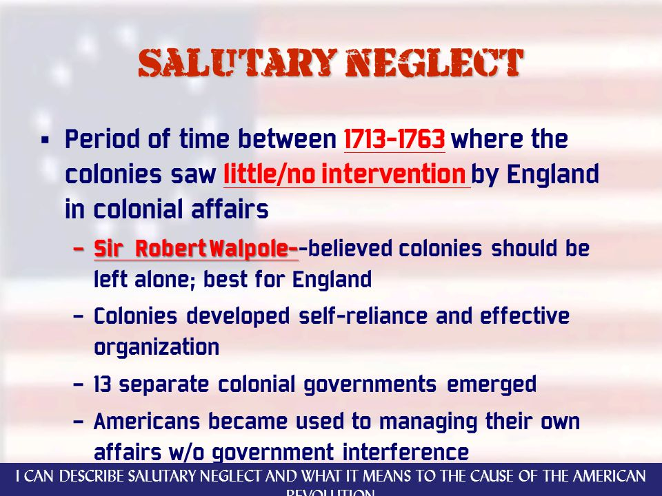 Salutary neglect Period of time between 1713-1763 where the colonies saw little/no intervention by England in colonial affairs – Sir Robert Walpole- – Sir Robert Walpole--believed colonies should be left alone; best for England – Colonies developed self-reliance and effective organization – 13 separate colonial governments emerged – Americans became used to managing their own affairs w/o government interference I CAN DESCRIBE SALUTARY NEGLECT AND WHAT IT MEANS TO THE CAUSE OF THE AMERICAN REVOLUTION