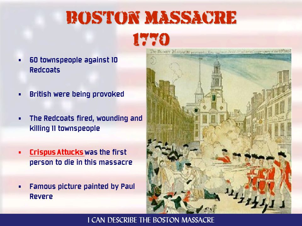 Boston massacre 1770 60 townspeople against 10 Redcoats British were being provoked The Redcoats fired, wounding and killing 11 townspeople Crispus Attucks was the first person to die in this massacre Famous picture painted by Paul Revere I CAN DESCRIBE THE BOSTON MASSACRE