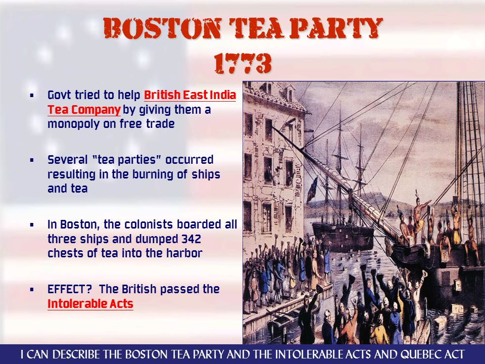 Boston tea party 1773 Govt tried to help British East India Tea Company by giving them a monopoly on free trade Several tea parties occurred resulting in the burning of ships and tea In Boston, the colonists boarded all three ships and dumped 342 chests of tea into the harbor EFFECT.