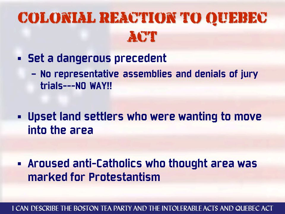 Colonial reaction to quebec act Set a dangerous precedent – No representative assemblies and denials of jury trials---NO WAY!! Upset land settlers who