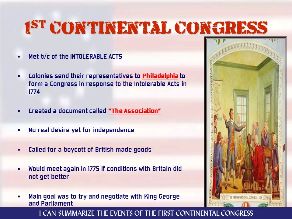 1 st continental congress Met b/c of the INTOLERABLE ACTS Colonies send their representatives to Philadelphia to form a Congress in response to the Intolerable Acts in 1774 Created a document called The Association No real desire yet for independence Called for a boycott of British made goods Would meet again in 1775 if conditions with Britain did not get better Main goal was to try and negotiate with King George and Parliament I CAN SUMMARIZE THE EVENTS OF THE FIRST CONTINENTAL CONGRESS