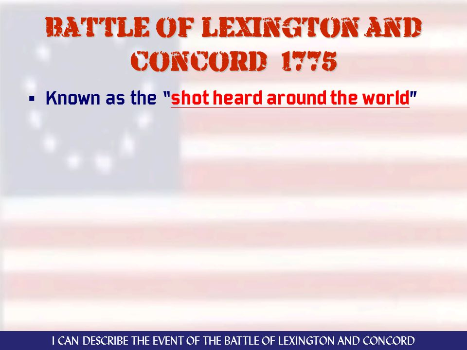 Battle of lexington and concord 1775 Known as the shot heard around the world I CAN DESCRIBE THE EVENT OF THE BATTLE OF LEXINGTON AND CONCORD