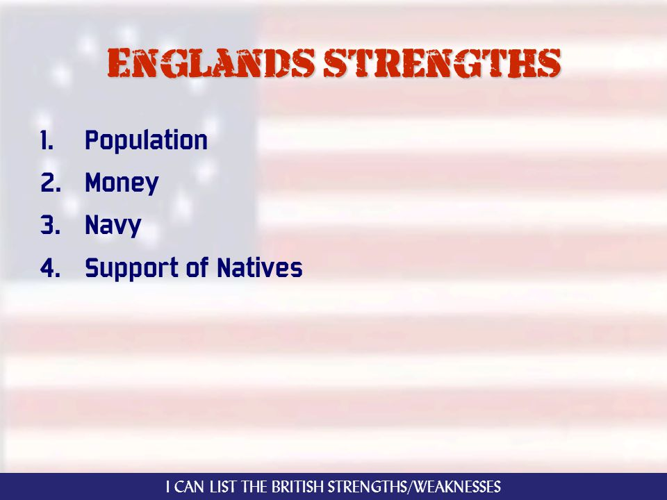 Englands strengths 1. Population 2. Money 3. Navy 4. Support of Natives I CAN LIST THE BRITISH STRENGTHS/WEAKNESSES