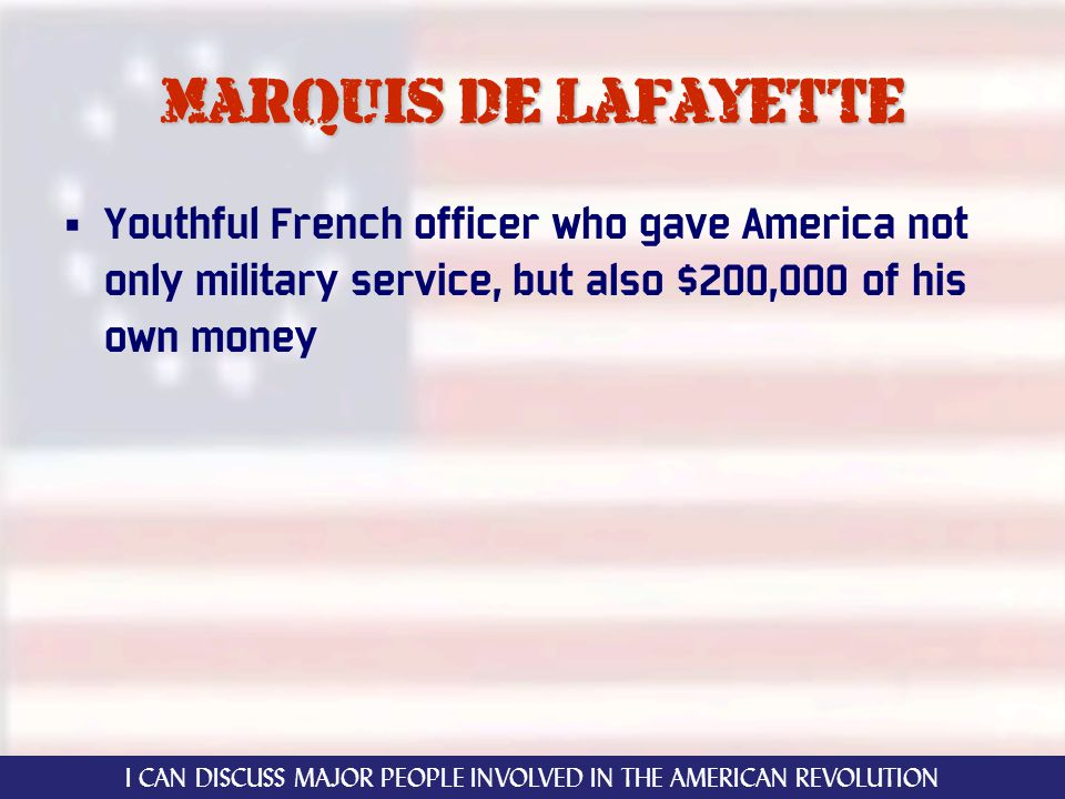 Marquis de Lafayette Youthful French officer who gave America not only military service, but also $200,000 of his own money I CAN DISCUSS MAJOR PEOPLE INVOLVED IN THE AMERICAN REVOLUTION
