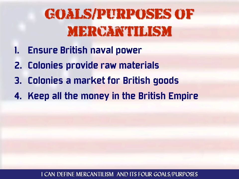 Goals/purposes of mercantilism 1. Ensure British naval power 2. Colonies provide raw materials 3. Colonies a market for British goods 4. Keep all the