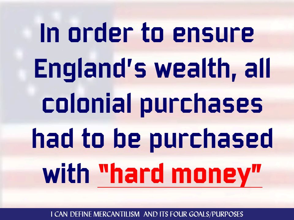 In order to ensure England's wealth, all colonial purchases had to be purchased with hard money I CAN DEFINE MERCANTILISM AND ITS FOUR GOALS/PURPOSES
