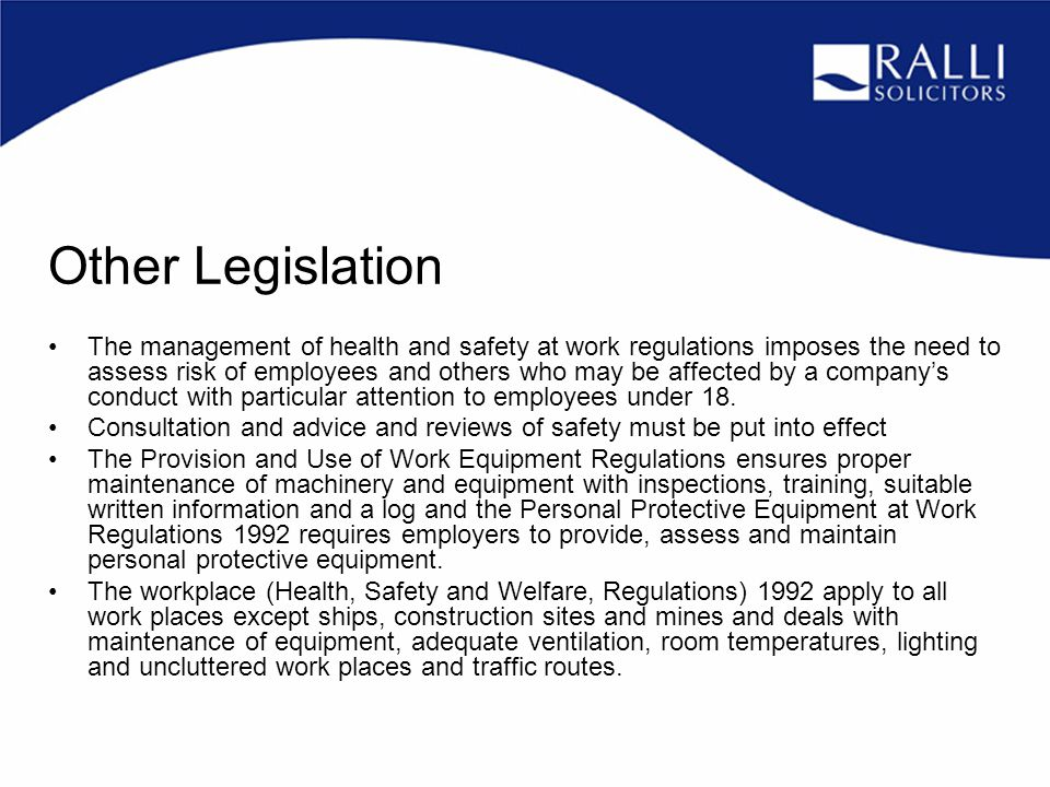 Other Legislation The management of health and safety at work regulations imposes the need to assess risk of employees and others who may be affected by a company's conduct with particular attention to employees under 18.
