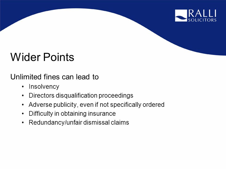 Wider Points Unlimited fines can lead to Insolvency Directors disqualification proceedings Adverse publicity, even if not specifically ordered Difficulty in obtaining insurance Redundancy/unfair dismissal claims