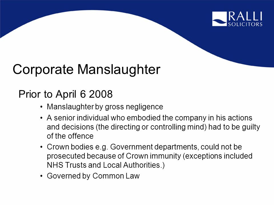 Corporate Manslaughter Prior to April 6 2008 Manslaughter by gross negligence A senior individual who embodied the company in his actions and decisions (the directing or controlling mind) had to be guilty of the offence Crown bodies e.g.