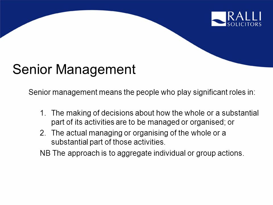 Senior management means the people who play significant roles in: 1.The making of decisions about how the whole or a substantial part of its activities are to be managed or organised; or 2.The actual managing or organising of the whole or a substantial part of those activities.