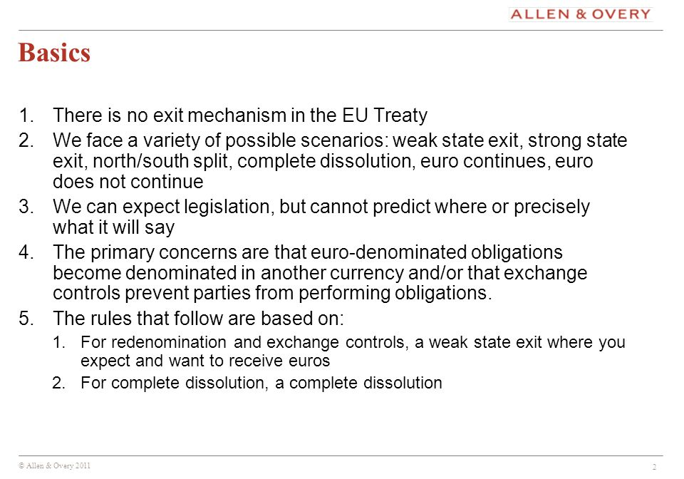 © Allen & Overy 2011 2 Basics 1.There is no exit mechanism in the EU Treaty 2.We face a variety of possible scenarios: weak state exit, strong state exit, north/south split, complete dissolution, euro continues, euro does not continue 3.We can expect legislation, but cannot predict where or precisely what it will say 4.The primary concerns are that euro-denominated obligations become denominated in another currency and/or that exchange controls prevent parties from performing obligations.