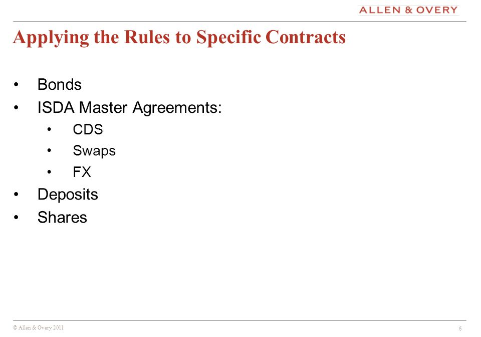 © Allen & Overy 2011 6 Applying the Rules to Specific Contracts Bonds ISDA Master Agreements: CDS Swaps FX Deposits Shares