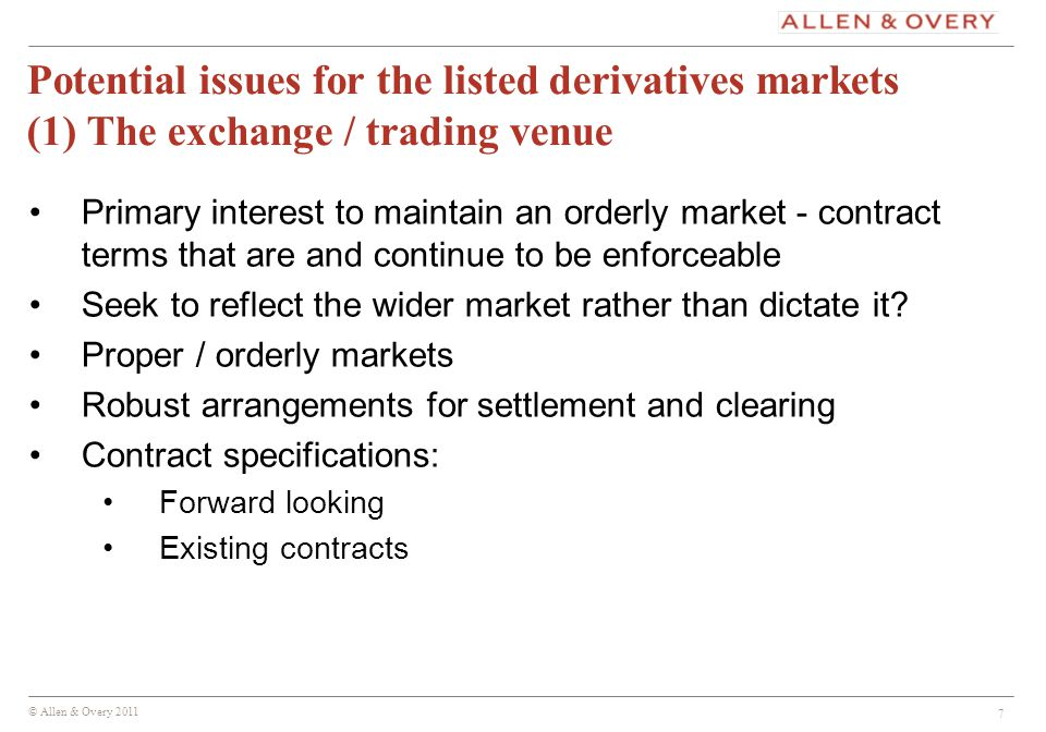 © Allen & Overy 2011 7 Potential issues for the listed derivatives markets (1) The exchange / trading venue Primary interest to maintain an orderly market - contract terms that are and continue to be enforceable Seek to reflect the wider market rather than dictate it.