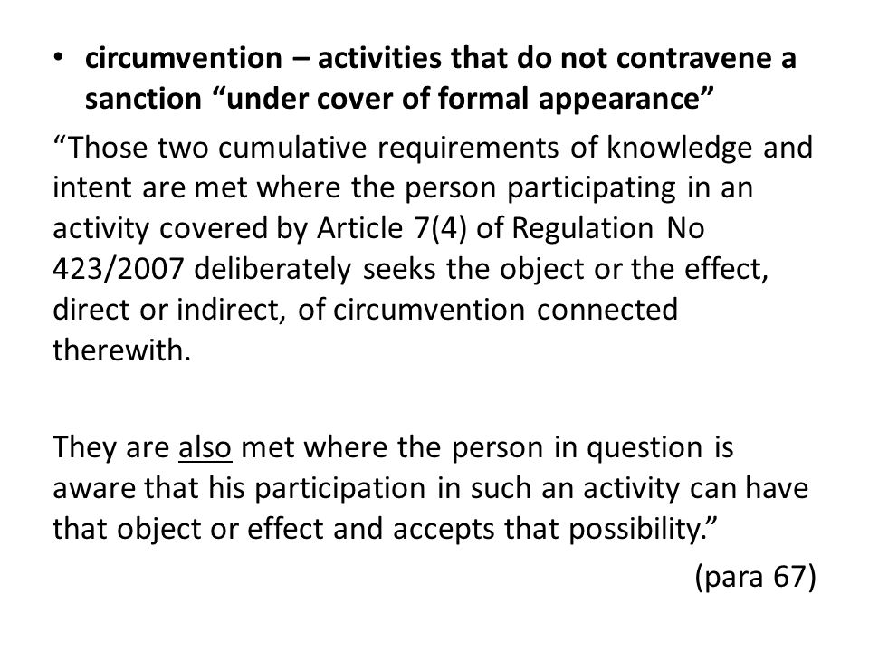 circumvention – activities that do not contravene a sanction under cover of formal appearance Those two cumulative requirements of knowledge and intent are met where the person participating in an activity covered by Article 7(4) of Regulation No 423/2007 deliberately seeks the object or the effect, direct or indirect, of circumvention connected therewith.