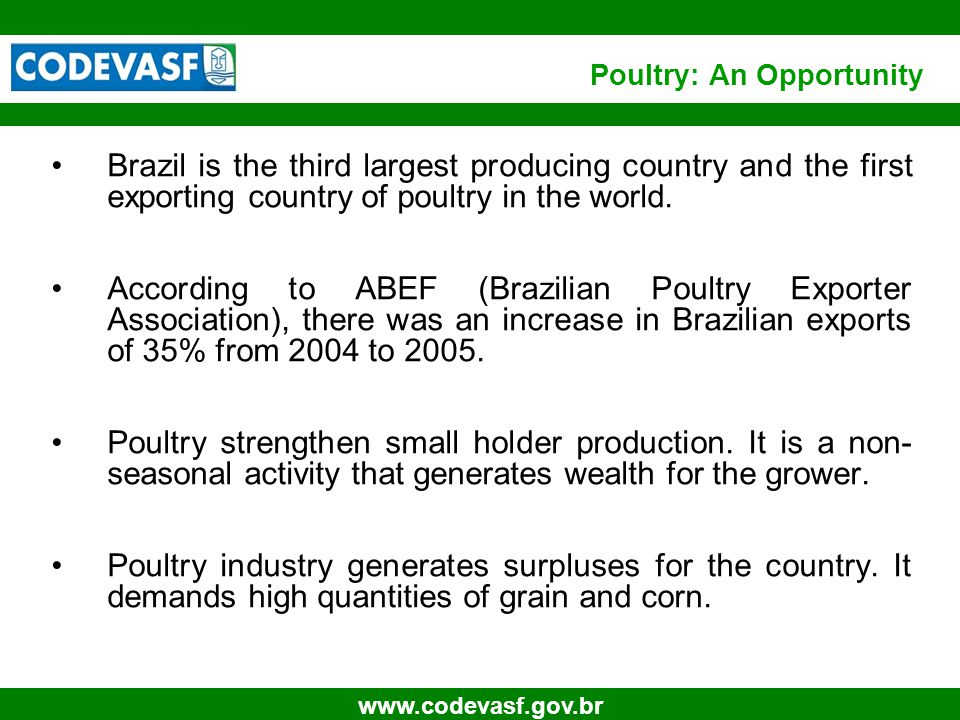 5 www.codevasf.gov.br Poultry: An Opportunity Brazil is the third largest producing country and the first exporting country of poultry in the world.