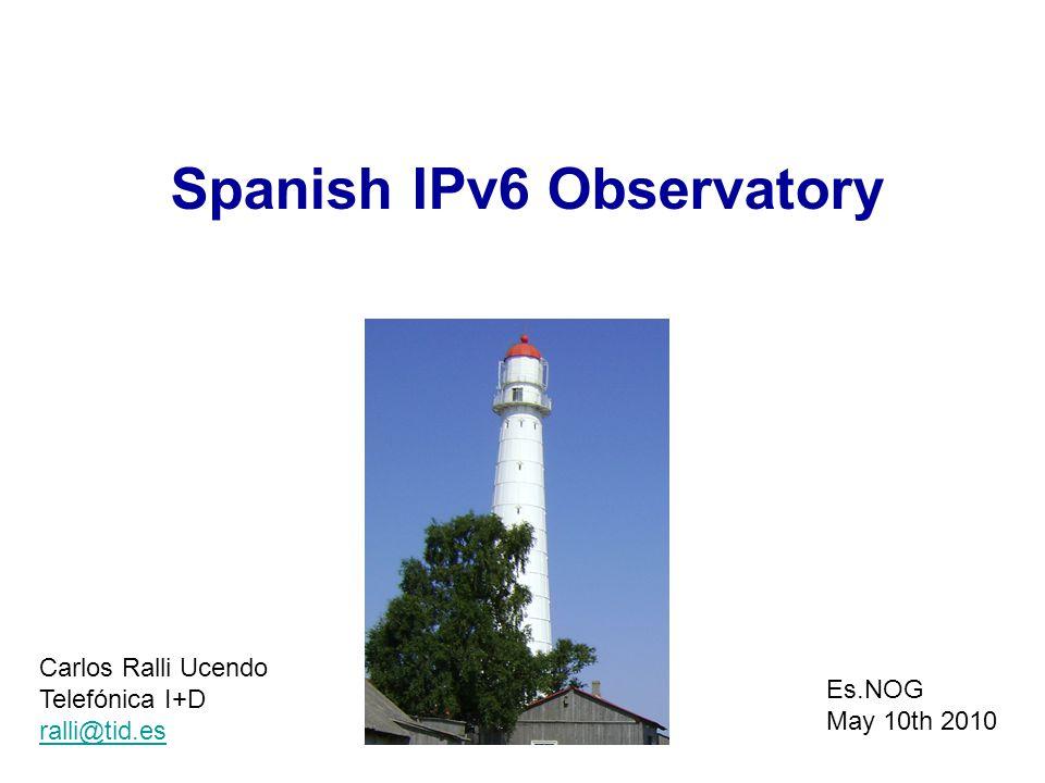 Spanish IPv6 Observatory Carlos Ralli Ucendo Telefónica I+D ralli@tid.es Es.NOG May 10th 2010