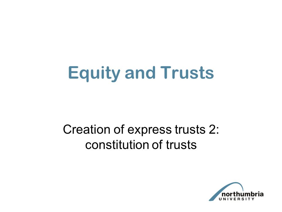 Equity and Trusts Creation of express trusts 2: constitution of trusts