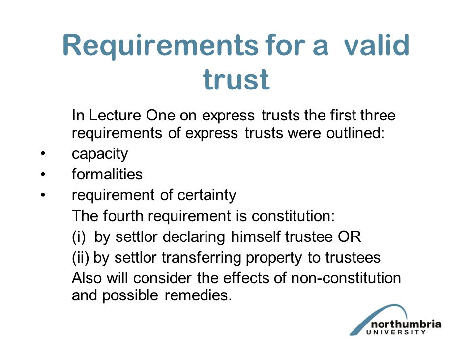 Requirements for a valid trust In Lecture One on express trusts the first three requirements of express trusts were outlined: capacity formalities requirement of certainty The fourth requirement is constitution: (i) by settlor declaring himself trustee OR (ii) by settlor transferring property to trustees Also will consider the effects of non-constitution and possible remedies.