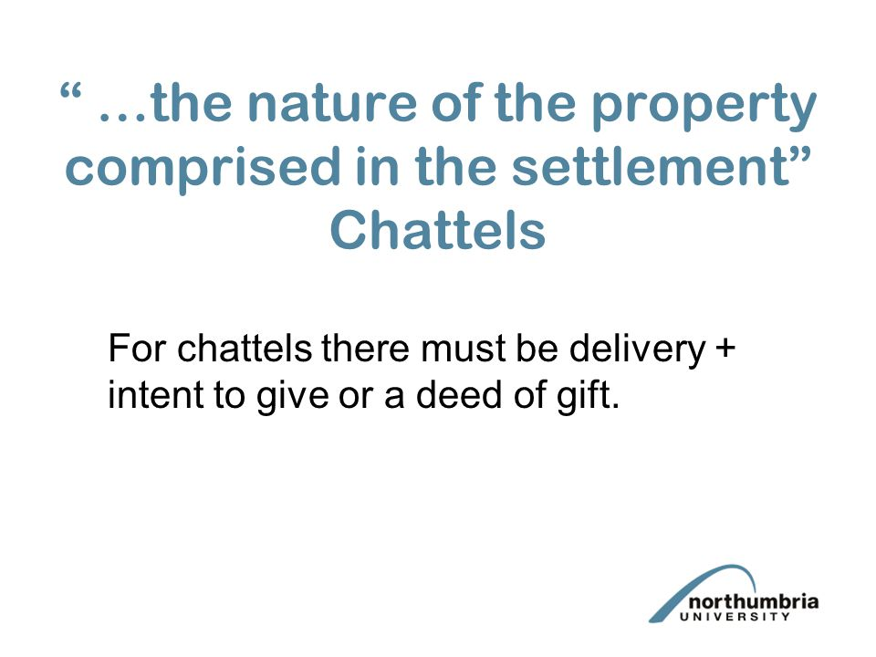 …the nature of the property comprised in the settlement Chattels For chattels there must be delivery + intent to give or a deed of gift.
