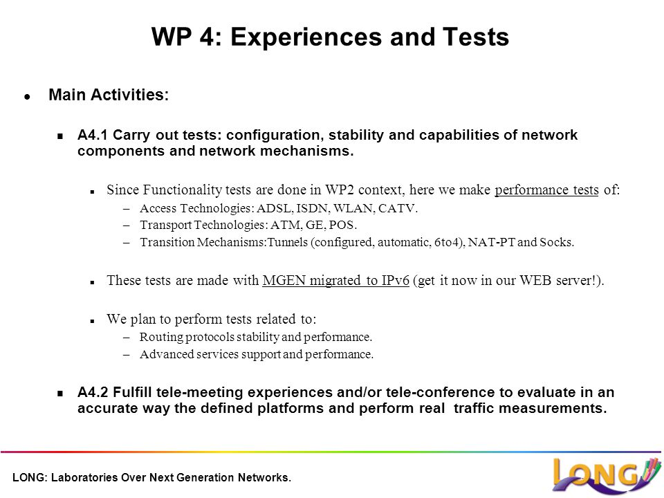 WP 4: Experiences and Tests l Main Activities: n A4.1 Carry out tests: configuration, stability and capabilities of network components and network mechanisms.