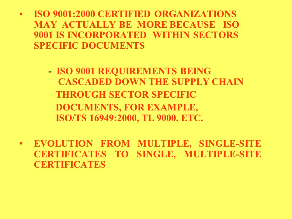 ISO 9001:2000 CERTIFIED ORGANIZATIONS MAY ACTUALLY BE MORE BECAUSE ISO 9001 IS INCORPORATED WITHIN SECTORS SPECIFIC DOCUMENTS - ISO 9001 REQUIREMENTS BEING CASCADED DOWN THE SUPPLY CHAIN THROUGH SECTOR SPECIFIC DOCUMENTS, FOR EXAMPLE, ISO/TS 16949:2000, TL 9000, ETC.