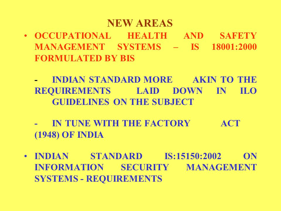 NEW AREAS OCCUPATIONAL HEALTH AND SAFETY MANAGEMENT SYSTEMS – IS 18001:2000 FORMULATED BY BIS -INDIAN STANDARD MORE AKIN TO THE REQUIREMENTS LAID DOWN IN ILO GUIDELINES ON THE SUBJECT -IN TUNE WITH THE FACTORY ACT (1948) OF INDIA INDIAN STANDARD IS:15150:2002 ON INFORMATION SECURITY MANAGEMENT SYSTEMS - REQUIREMENTS