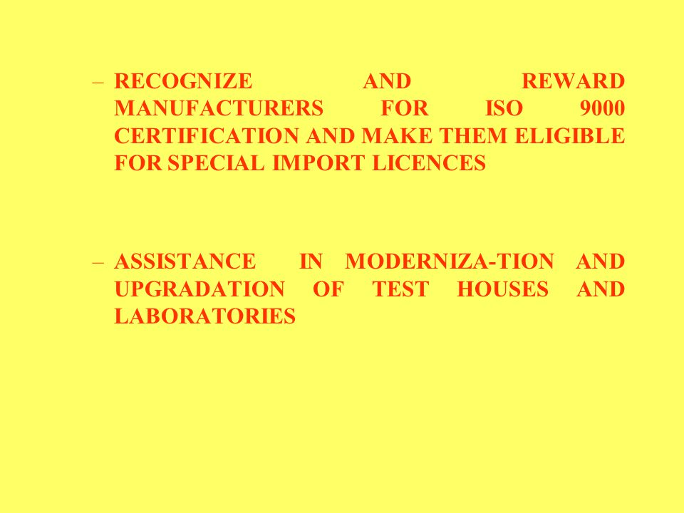 –RECOGNIZE AND REWARD MANUFACTURERS FOR ISO 9000 CERTIFICATION AND MAKE THEM ELIGIBLE FOR SPECIAL IMPORT LICENCES –ASSISTANCE IN MODERNIZA-TION AND UPGRADATION OF TEST HOUSES AND LABORATORIES