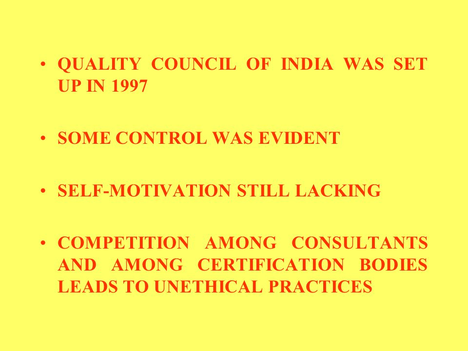 QUALITY COUNCIL OF INDIA WAS SET UP IN 1997 SOME CONTROL WAS EVIDENT SELF-MOTIVATION STILL LACKING COMPETITION AMONG CONSULTANTS AND AMONG CERTIFICATION BODIES LEADS TO UNETHICAL PRACTICES