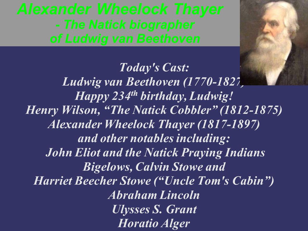 Alexander Wheelock Thayer - The Natick biographer of Ludwig van Beethoven Today s Cast: Ludwig van Beethoven (1770-1827) Happy 234 th birthday, Ludwig.