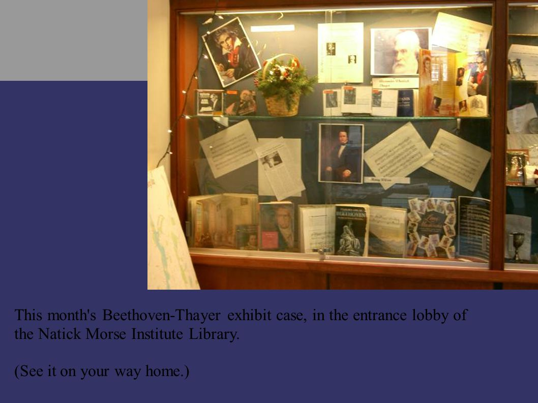 This month s Beethoven-Thayer exhibit case, in the entrance lobby of the Natick Morse Institute Library.