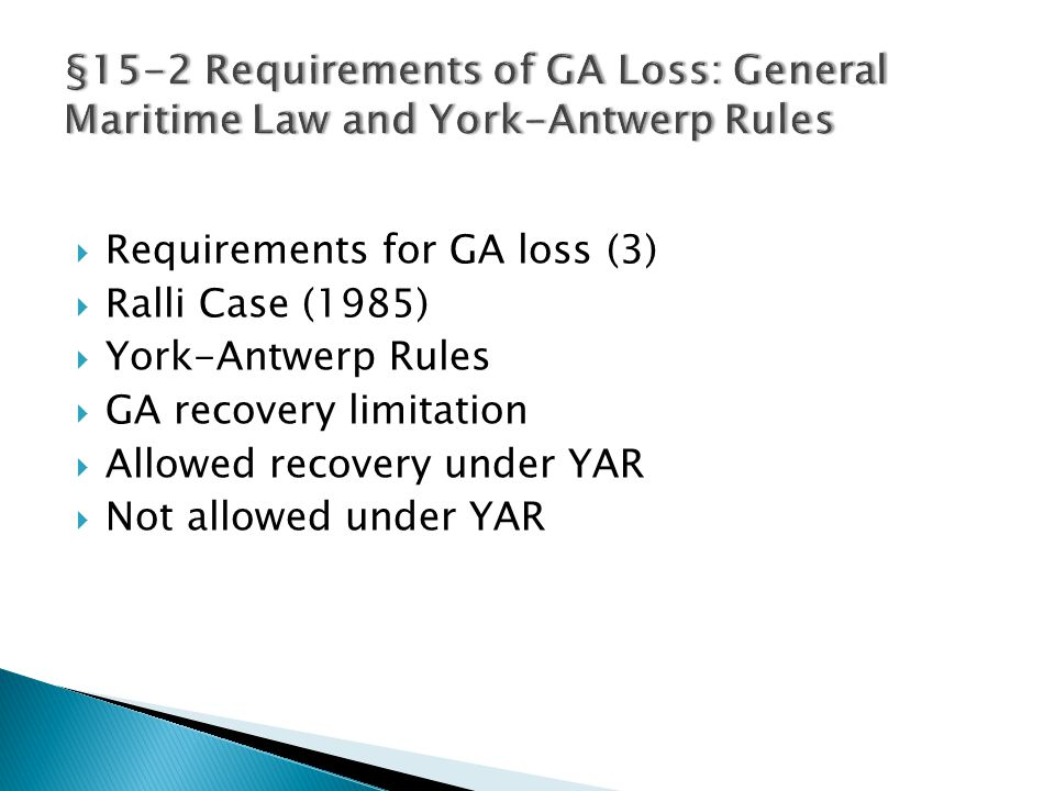  Requirements for GA loss (3)  Ralli Case (1985)  York-Antwerp Rules  GA recovery limitation  Allowed recovery under YAR  Not allowed under YAR