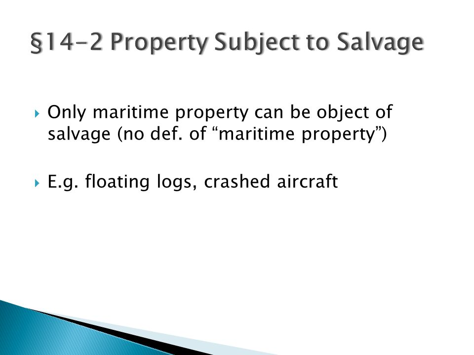 " Only maritime property can be object of salvage (no def. of ""maritime property"")  E.g. floating logs, crashed aircraft"