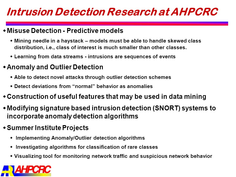 Intrusion Detection Research at AHPCRC  Misuse Detection - Predictive models  Mining needle in a haystack – models must be able to handle skewed cla
