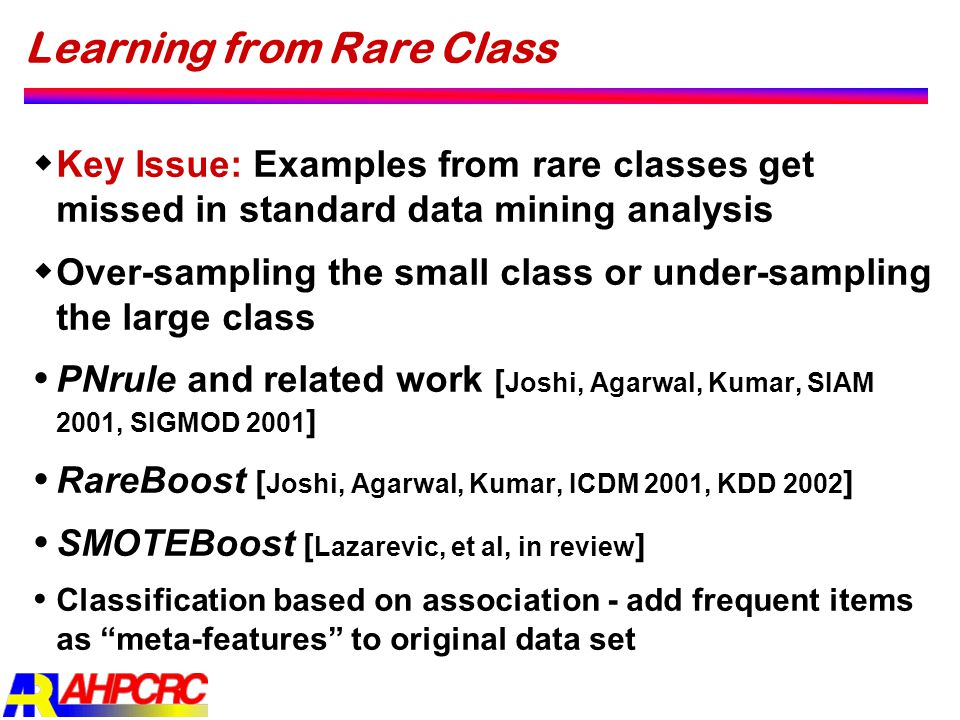Learning from Rare Class  Key Issue: Examples from rare classes get missed in standard data mining analysis  Over-sampling the small class or under-