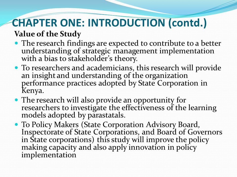 CHAPTER ONE: INTRODUCTION (contd.) Value of the Study The research findings are expected to contribute to a better understanding of strategic manageme