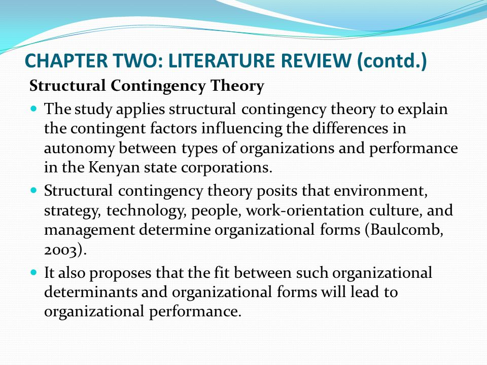 CHAPTER TWO: LITERATURE REVIEW (contd.) Structural Contingency Theory The study applies structural contingency theory to explain the contingent factor