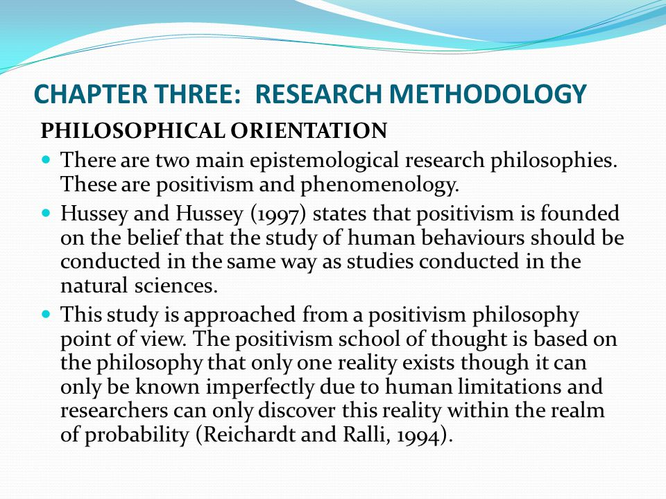CHAPTER THREE: RESEARCH METHODOLOGY PHILOSOPHICAL ORIENTATION There are two main epistemological research philosophies. These are positivism and pheno