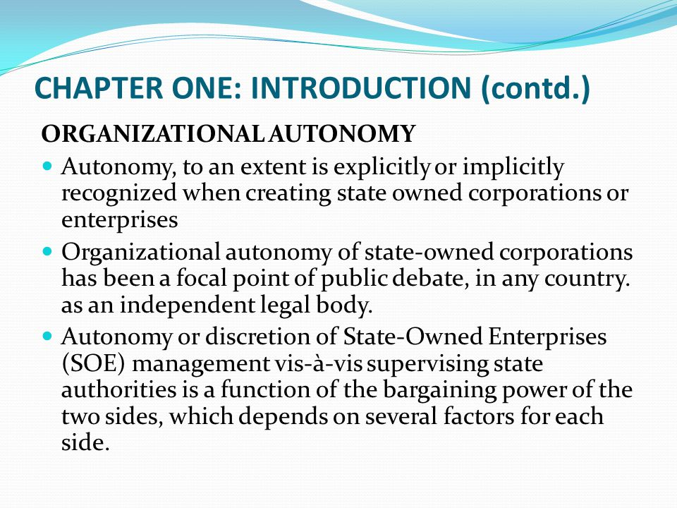 CHAPTER ONE: INTRODUCTION (contd.) ORGANIZATIONAL AUTONOMY Autonomy, to an extent is explicitly or implicitly recognized when creating state owned cor