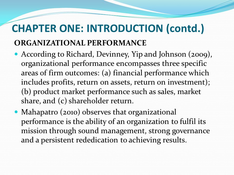 CHAPTER ONE: INTRODUCTION (contd.) ORGANIZATIONAL PERFORMANCE According to Richard, Devinney, Yip and Johnson (2009), organizational performance encom