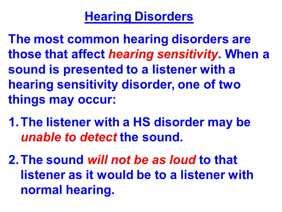 Hearing Disorders The most common hearing disorders are those that affect hearing sensitivity. When a sound is presented to a listener with a hearing