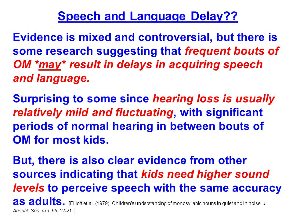 Speech and Language Delay?? Evidence is mixed and controversial, but there is some research suggesting that frequent bouts of OM *may* result in delay