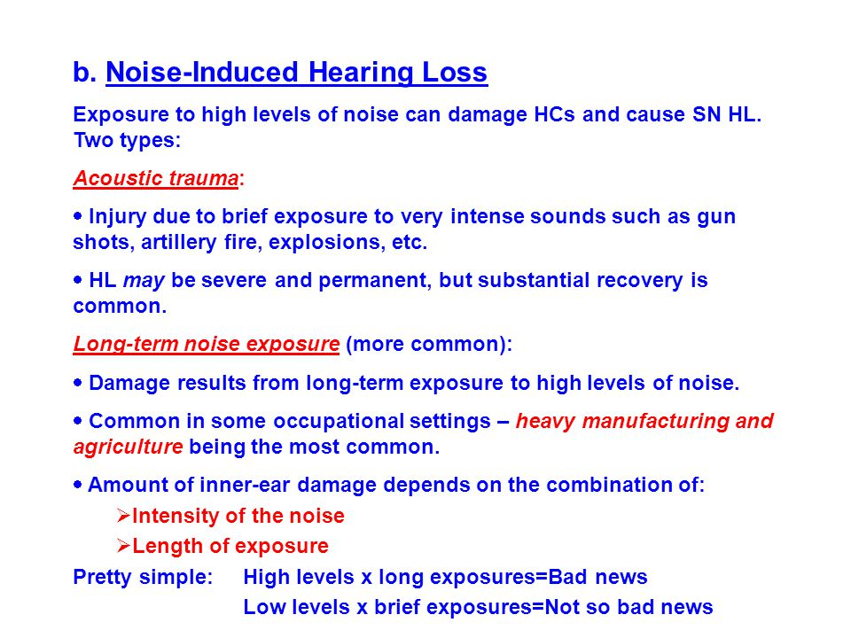 b. Noise-Induced Hearing Loss Exposure to high levels of noise can damage HCs and cause SN HL. Two types: Acoustic trauma:  Injury due to brief expos