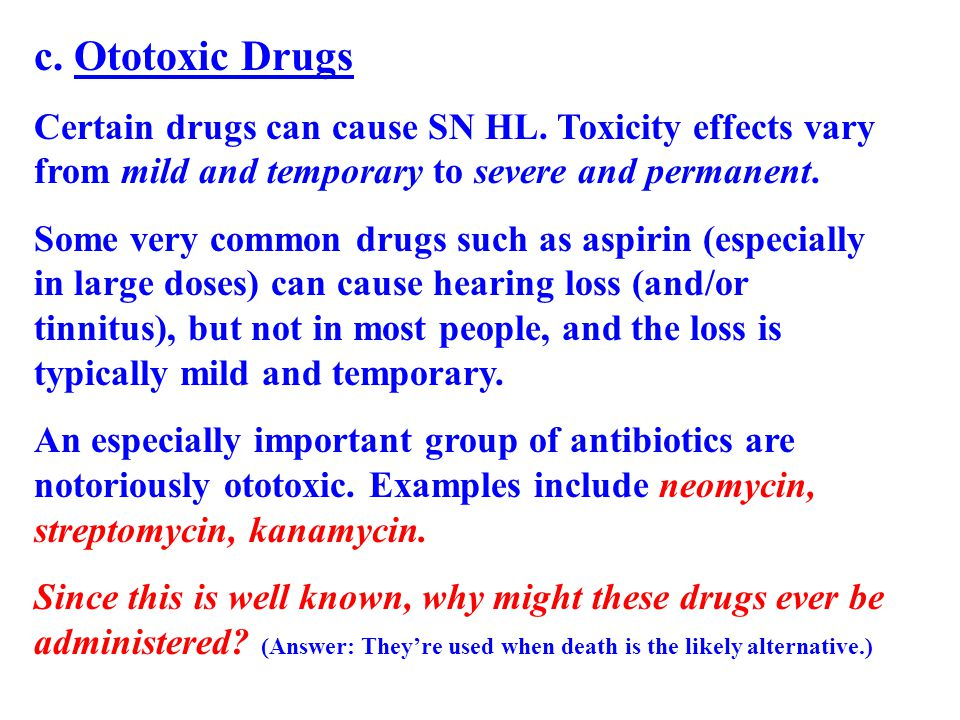 c. Ototoxic Drugs Certain drugs can cause SN HL. Toxicity effects vary from mild and temporary to severe and permanent. Some very common drugs such as