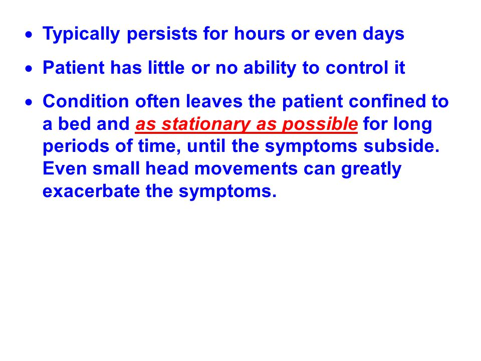  Typically persists for hours or even days  Patient has little or no ability to control it  Condition often leaves the patient confined to a bed an