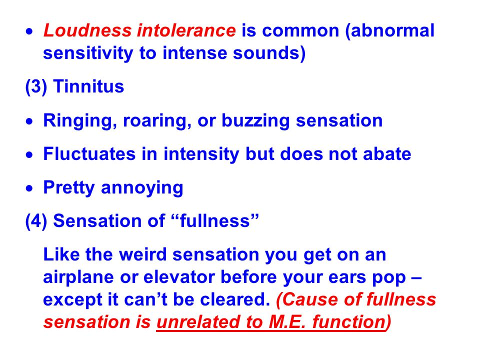  Loudness intolerance is common (abnormal sensitivity to intense sounds) (3) Tinnitus  Ringing, roaring, or buzzing sensation  Fluctuates in intens