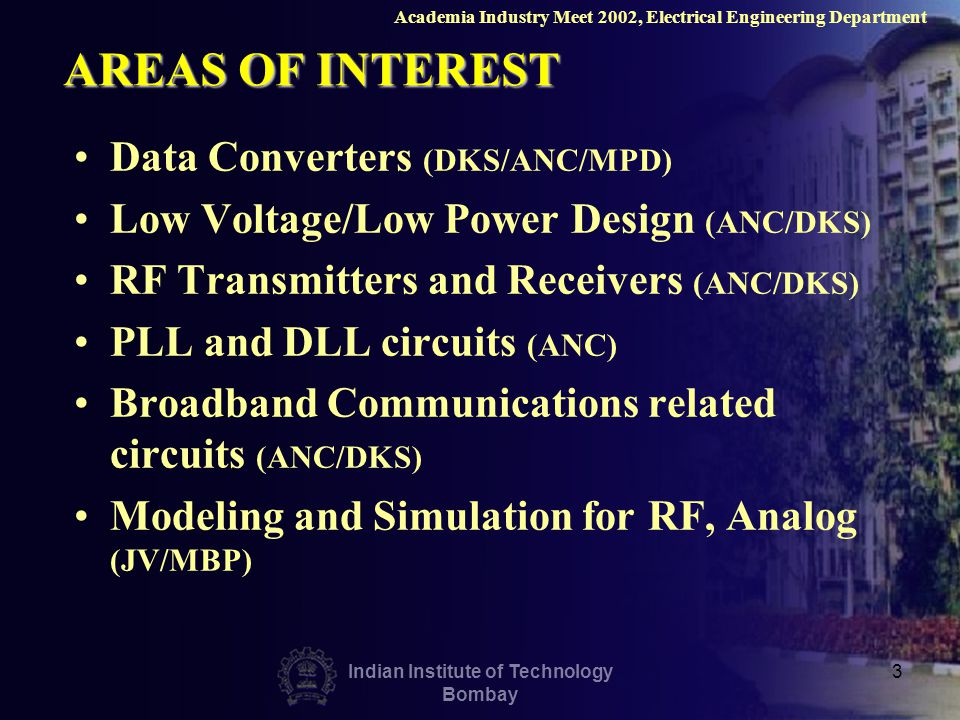 Indian Institute of Technology Bombay 3 AREAS OF INTEREST Data Converters (DKS/ANC/MPD) Low Voltage/Low Power Design (ANC/DKS) RF Transmitters and Receivers (ANC/DKS) PLL and DLL circuits (ANC) Broadband Communications related circuits (ANC/DKS) Modeling and Simulation for RF, Analog (JV/MBP) Academia Industry Meet 2002, Electrical Engineering Department