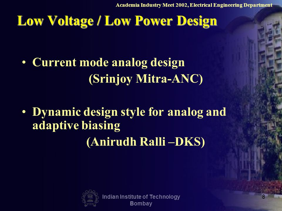 Indian Institute of Technology Bombay 8 Low Voltage / Low Power Design Current mode analog design (Srinjoy Mitra-ANC) Dynamic design style for analog and adaptive biasing (Anirudh Ralli –DKS) Academia Industry Meet 2002, Electrical Engineering Department