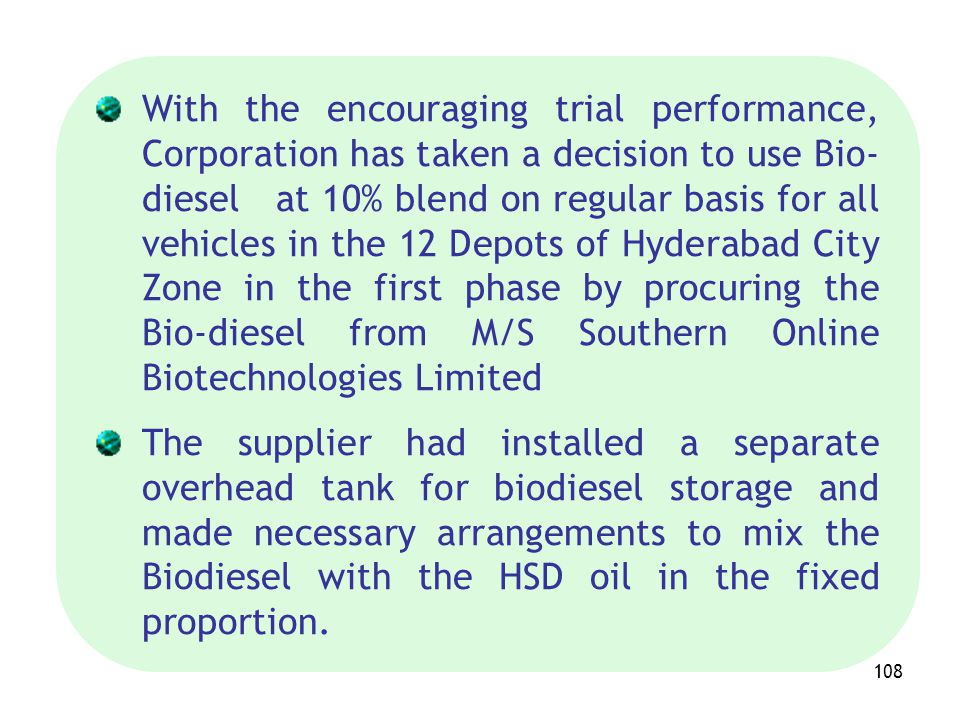 108 With the encouraging trial performance, Corporation has taken a decision to use Bio- diesel at 10% blend on regular basis for all vehicles in the