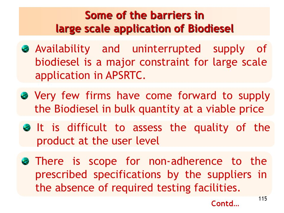 115 Some of the barriers in large scale application of Biodiesel Availability and uninterrupted supply of biodiesel is a major constraint for large sc