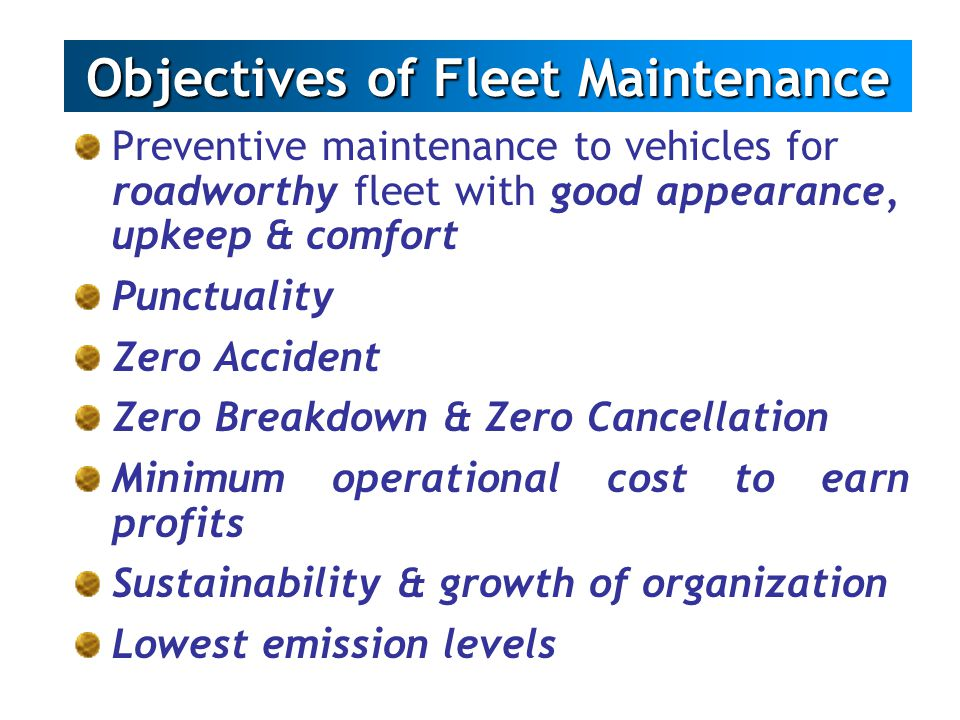 Preventive maintenance to vehicles for roadworthy fleet with good appearance, upkeep & comfort Punctuality Zero Accident Zero Breakdown & Zero Cancell